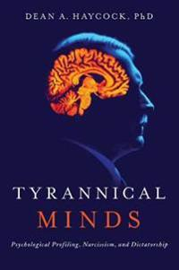 Tyrannical Minds - Psychological Profiling, Narcissism, and Dictatorship