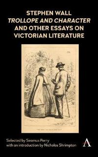 Stephen Wall, Trollope and Character and Other Essays on Victorian Literature