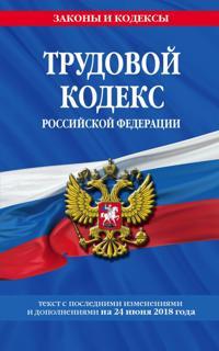 Trudovoj kodeks Rossijskoj Federatsii: tekst s posl. izm. i dop. na 1 ijulja 2018 g.