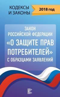 "Zakon Rossijskoj Federatsii ""O zaschite prav potrebitelej"" s obraztsami zajavlenij na 2018 god"