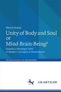 Unity of Body and Soul or Mind-Brain-Being?: Towards a Paradigm Shift in Modern Concepts of Personhood