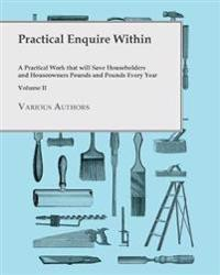 Practical Enquire Within - A Practical Work that will Save Householders and Houseowners Pounds and Pounds Every Year - Volume II