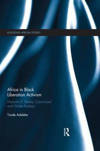 Africa in Black Liberation Activism: Malcolm X, Stokely Carmichael and Walter Rodney