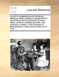 An ACT for Establishing and Rendering Effectual Certain Articles of Agreement for the Dividing and Inclosing the Common Fields, Common Meadow Grounds, and Common or Waste, in the Township of Bishopthorpe, in the County of the City of York; ...
