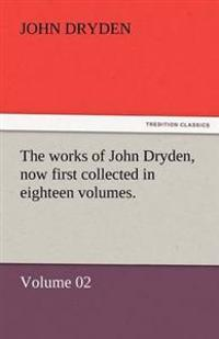 The Works of John Dryden, Now First Collected in Eighteen Volumes.
