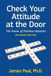 Check Your Attitude at the Door: The Power of Positive Intention. Business Edition
