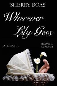 Wherever Lily Goes: A Novel: The Second in a Trilogy