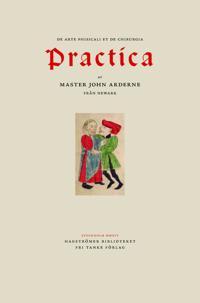 Ardernes Practica : master John Arderne från Newark och hur han utövade medicin och kirurgi, 1412