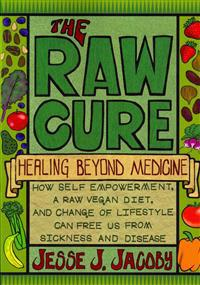 The Raw Cure: Healing Beyond Medicine: How Self-Empowerment, a Raw Vegan Diet, and Change of Lifestyle Can Free Us from Sickness and