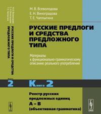 Russkie predlogi i sredstva predlozhnogo tipa. Materialy k funktsionalno-grammaticheskomu opisaniju realnogo upotreblenija. Kniga 2. Reestr russkikh predlozhnykh edinits A – V (obektivnaja grammatika)
