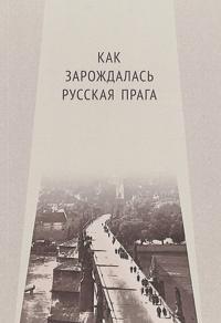 Kak zarozhdalas Russkaja Praga. Materialy mezhdunarodnogo Kruglogo stola. Praga, 26 ijunja 2017 g