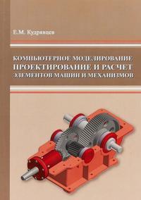 Kompjuternoe modelirovanie, proektirovanie i raschet elementov mashin i mekhanizmov