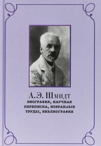 A. E. Shmidt. Biografija, perepiska, izbrannye trudy, bibliografija
