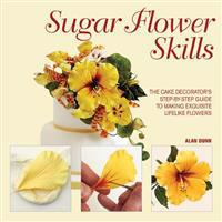 Sugar Flower Skills: The Cake Decorator's Step-By-Step Guide to Making Exquisite Lifelike Flowers