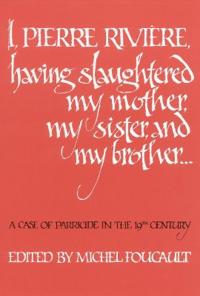 I, Pierre Riviere, Having Slaughtered My Mother, My Sister, and My Brother ...
