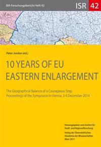 10 Years of Eu Eastern Enlargement: The Geographical Balance of a Courageous Step. Proceedings of the Symposion in Vienna, 3-4 December 2014