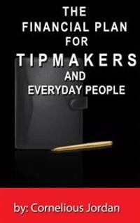 The Financial Plan for Tip Makers and Everyday People: The Financial Plan for Tip Makers and Everyday People: The Financial Plan for Tip Makers