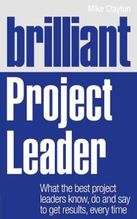 Brilliant Project Leader: What the Best Project Leaders Know, Do and Say to Get Results, Every Time