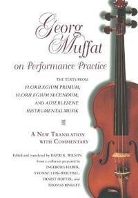 Georg Muffat on Performance Practice: The Texts from Florilegium Primum, Florilegium Secundum, and Auserlesene Instrumentalmusik--A New Translation wi
