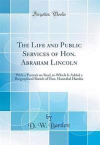 The Life and Public Services of Hon. Abraham Lincoln