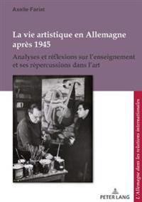 La Vie Artistique En Allemagne Après 1945: Analyses Et Réflexions Sur l'Enseignement Et Ses Répercussions Dans l'Art