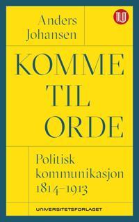 Komme til orde; politisk kommunikasjon 1814-1913 - Anders Johansen pdf epub