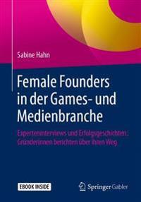 Female Founders in Der Games- Und Medienbranche: Experteninterviews Und Erfolgsgeschichten: Gründerinnen Berichten Über Ihren Weg