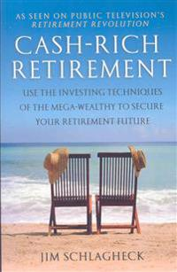Ca$h-Rich Retirement: Use the Investing Techniques of the Mega-Wealthy to Secure Your Retirement Future