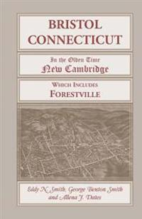 Bristol, Connecticut, (in the Olden Time New Cambridge) Which Includes Forestville