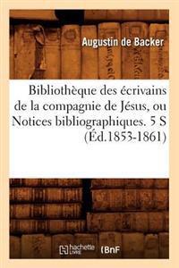 Bibliotheque Des Ecrivains de La Compagnie de Jesus, Ou Notices Bibliographiques. 5 S (Ed.1853-1861)