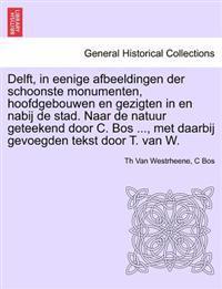 Delft, in Eenige Afbeeldingen Der Schoonste Monumenten, Hoofdgebouwen En Gezigten in En Nabij de Stad. Naar de Natuur Geteekend Door C. Bos ..., Met Daarbij Gevoegden Tekst Door T. Van W.