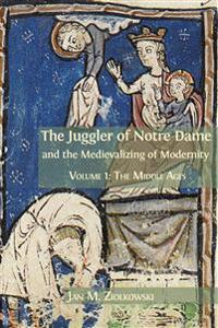 The Juggler of Notre Dame and the Medievalizing of Modernity: Volume 1: The Middle Ages