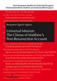 Universal Mission: The Climax of Matthew's Post-Resurrection Account: An Exegetical Analysis of Matthew 28