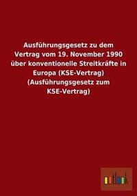 Ausfuhrungsgesetz Zu Dem Vertrag Vom 19. November 1990 Uber Konventionelle Streitkrafte in Europa (Kse-Vertrag) (Ausfuhrungsgesetz Zum Kse-Vertrag)