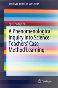 A Phenomenological Inquiry into Science Teachers' Case Method Learning