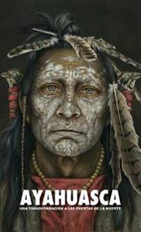 Ayahuasca: Una Transformación a Las Puertas de la Muerte - Con Una Guía Detallada de la Ceremonia Y de la Integración