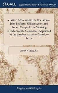 A Letter, Addressed to the Rev. Messrs. John Belfrage, William Arnot, and Robert Campbell, the Surviving Members of the Committee, Appointed by the Burgher-Associate Synod, to Revise