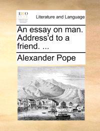 An Essay on Man. Address'd to a Friend. ...