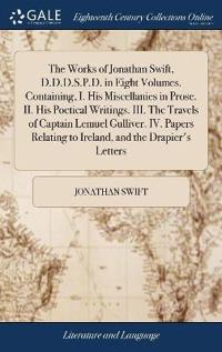 The Works of Jonathan Swift, D.D.D.S.P.D. in Eight Volumes. Containing, I. His Miscellanies in Prose. II. His Poetical Writings. III. the Travels of Captain Lemuel Gulliver. IV. Papers Relating to Ireland, and the Drapier's Letters