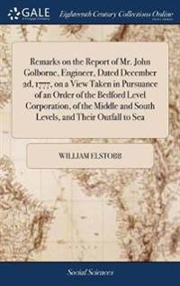 Remarks on the Report of Mr. John Golborne, Engineer, Dated December 2d, 1777, on a View Taken in Pursuance of an Order of the Bedford Level Corporation, of the Middle and South Levels, and Their Outfall to Sea
