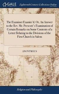 The Examiner Examin'd. Or, an Answer to the Rev. Mr. Prescott's Examination of Certain Remarks on Some Contents of a Letter Relating to the Divisions of the First Church in Salem