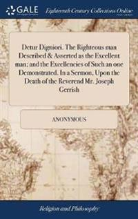 Detur Digniori. the Righteous Man Described & Asserted as the Excellent Man; And the Excellencies of Such an One Demonstrated. in a Sermon, Upon the Death of the Reverend Mr. Joseph Gerrish