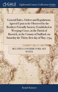 General Rules, Orders and Regulations, Agreed Upon to Be Observed by the Brothers Friendly Society; Established at Weeping-Cross, in the Parish of Baswich, in the County of Stafford, on Saturday the Thirty-First Day of May, 1794
