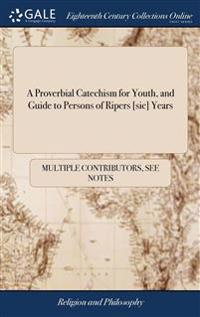 A Proverbial Catechism for Youth, and Guide to Persons of Ripers [sic] Years