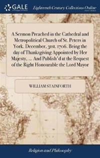 A Sermon Preached in the Cathedral and Metropolitical Church of St. Peters in York. December, 31st. 1706. Being the Day of Thanksgiving Appointed by H