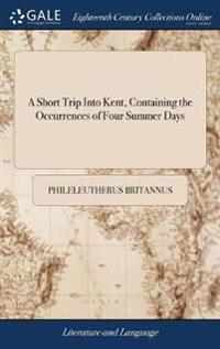 A Short Trip Into Kent, Containing the Occurrences of Four Summer Days: Calculated as an Antidote Against the Gloominess of the Winter Months, and Par