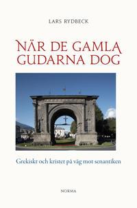 När de gamla gudarna dog : Grekiskt och kristet på väg mot senantiken - Lars Rydbeck pdf epub