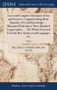 A New and Complete Dictionary of Arts and Sciences; Comprehending All the Branches of Useful Knowledge, ... Illustrated with Above Three Hundred Copper-Plates, ... the Whole Extracted from the Best Authors in All Languages of 4; Volume 4