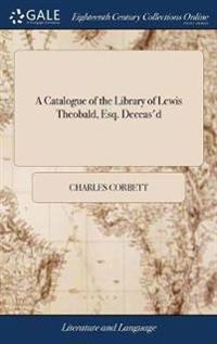 A Catalogue of the Library of Lewis Theobald, Esq. Deceas'd: Among Which Are Many of the Classicks, Poets and Historians, of the Besteditions