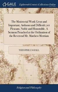The Ministerial Work Great and Important, Arduous and Difficult; Yet Pleasant, Noble and Honorable. a Sermon Preached at the Ordination of the Reverend Mr. Matthew Merriam